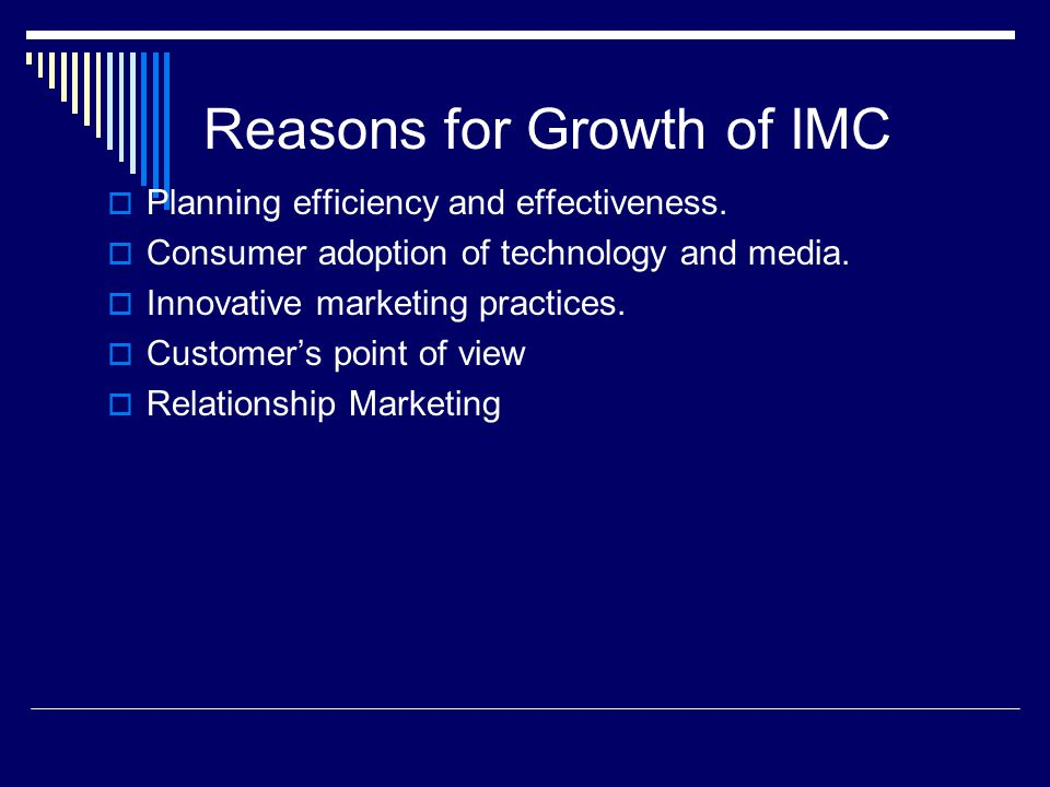 Reasons for Growth of IMC  Planning efficiency and effectiveness.  Consumer adoption of technology and media.  Innovative marketing practices.  Cu