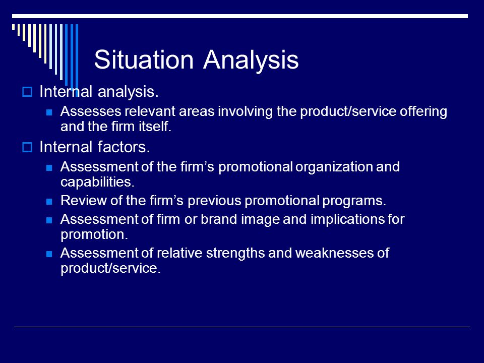 Situation Analysis  Internal analysis. Assesses relevant areas involving the product/service offering and the firm itself.  Internal factors. Assess