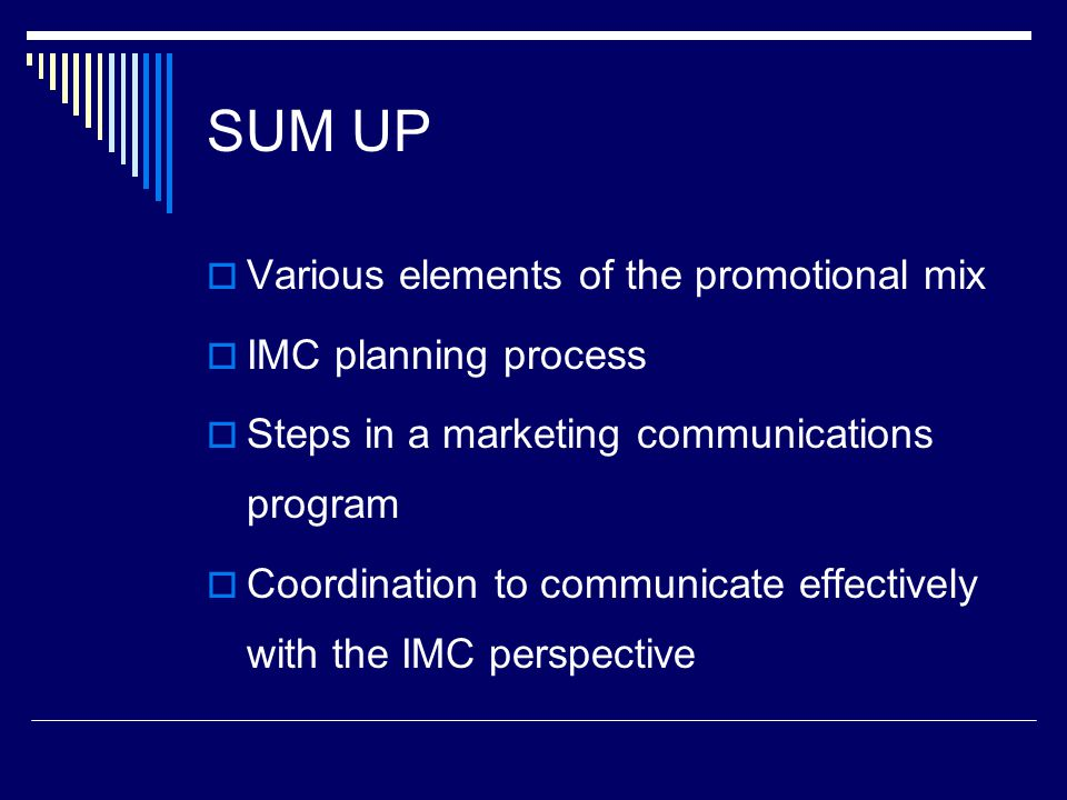SUM UP  Various elements of the promotional mix  IMC planning process  Steps in a marketing communications program  Coordination to communicate ef