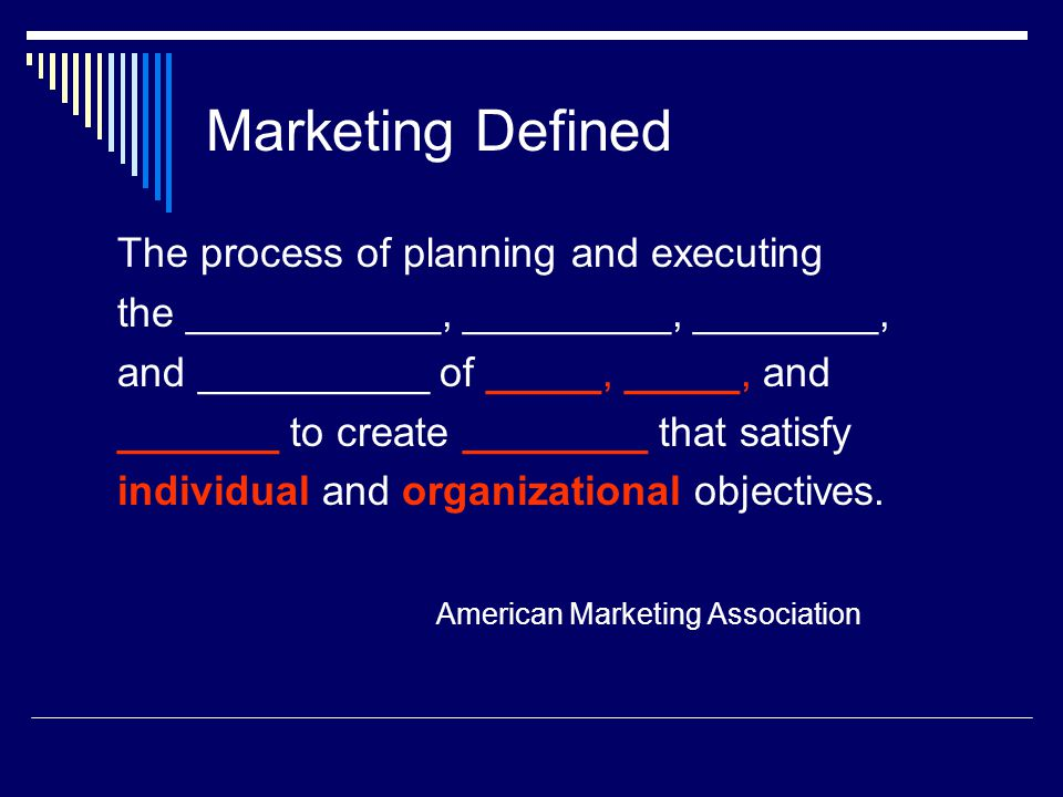 Marketing Defined The process of planning and executing the ___________, _________, ________, and __________ of _____, _____, and _______ to create __