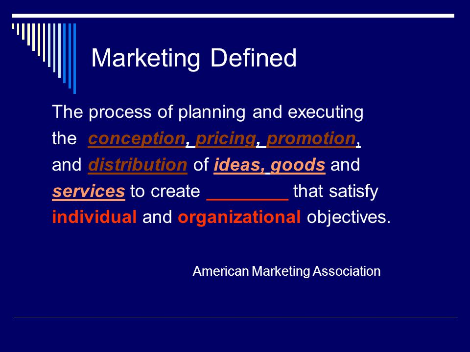 Marketing Defined The process of planning and executing the conception, pricing, promotion, and distribution of ideas, goods and services to create __