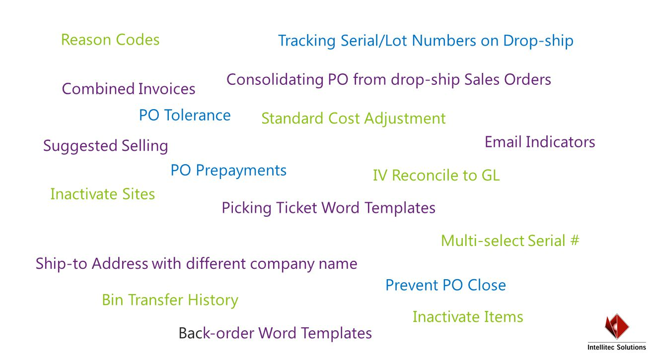 Reason Codes Inactivate Sites Inactivate Items IV Reconcile to GL Multi-select Serial # Bin Transfer History Standard Cost Adjustment PO Tolerance PO Prepayments Tracking Serial/Lot Numbers on Drop-ship Prevent PO Close  Indicators Combined Invoices Ship-to Address with different company name Suggested Selling Picking Ticket Word Templates Consolidating PO from drop-ship Sales Orders