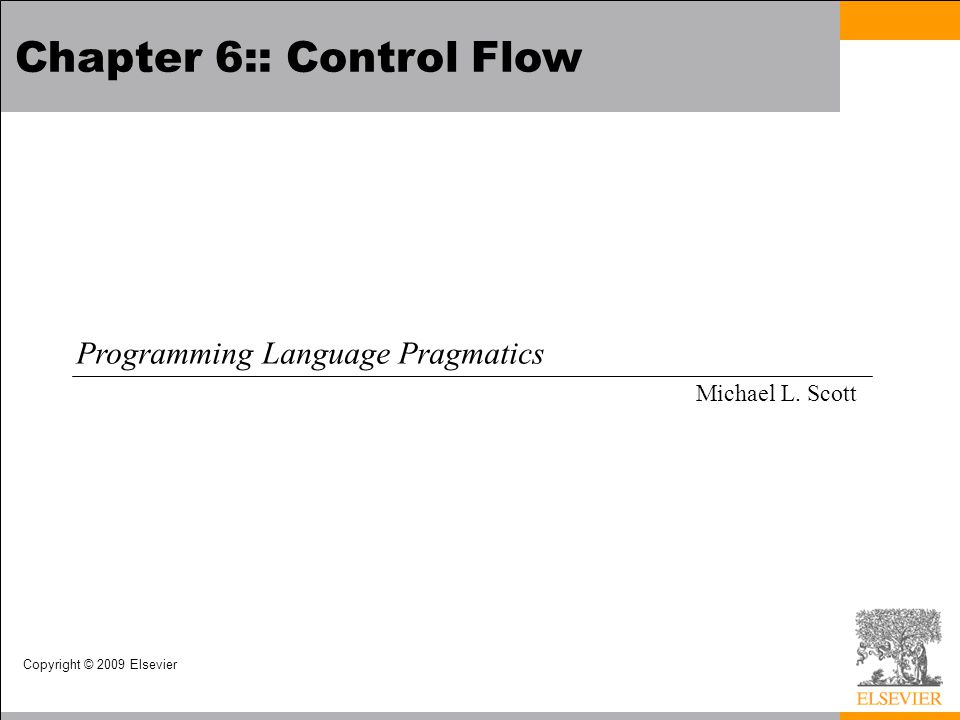 Copyright © 2009 Elsevier Chapter 6:: Control Flow Programming Language Pragmatics Michael L. Scott