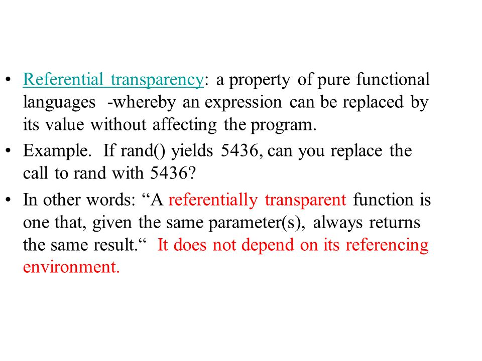 Referential transparency: a property of pure functional languages -whereby an expression can be replaced by its value without affecting the program.Re