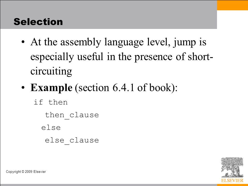 Copyright © 2009 Elsevier At the assembly language level, jump is especially useful in the presence of short- circuiting Example (section 6.4.1 of boo