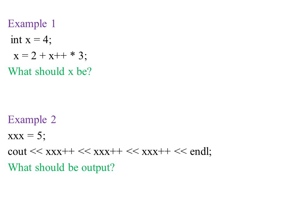 Example 1 int x = 4; x = 2 + x++ * 3; What should x be? Example 2 xxx = 5; cout << xxx++ << xxx++ << xxx++ << endl; What should be output?