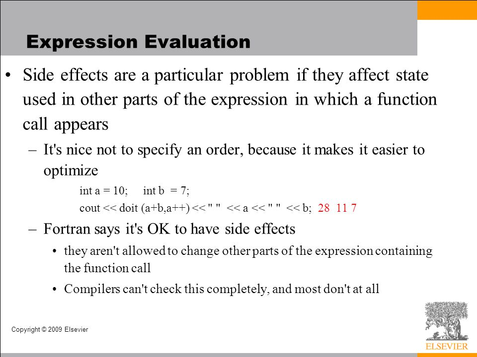 Copyright © 2009 Elsevier Expression Evaluation Side effects are a particular problem if they affect state used in other parts of the expression in wh