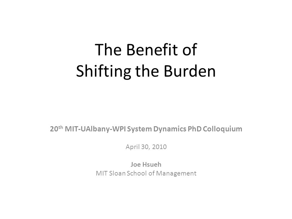 The Benefit of Shifting the Burden 20 th MIT-UAlbany-WPI System Dynamics PhD Colloquium April 30, 2010 Joe Hsueh MIT Sloan School of Management