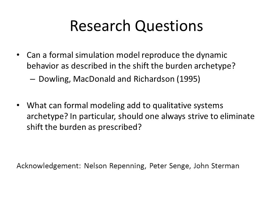 Research Questions Can a formal simulation model reproduce the dynamic behavior as described in the shift the burden archetype? – Dowling, MacDonald a