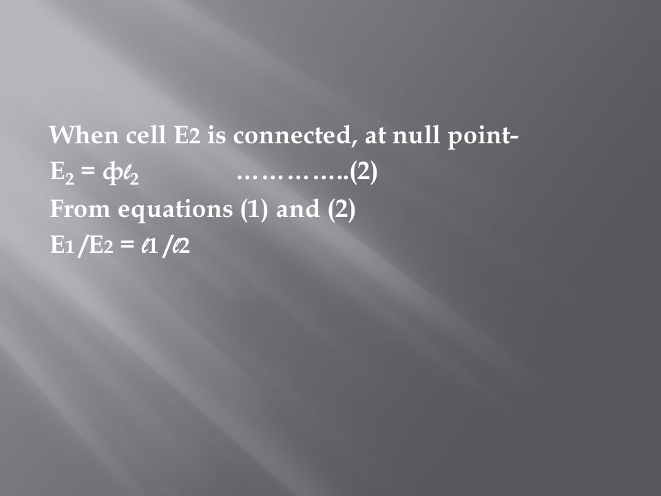 When cell E 2 is connected, at null point- E 2 = ф l 2 …………..(2) From equations (1) and (2) E 1 /E 2 = l 1 / l 2