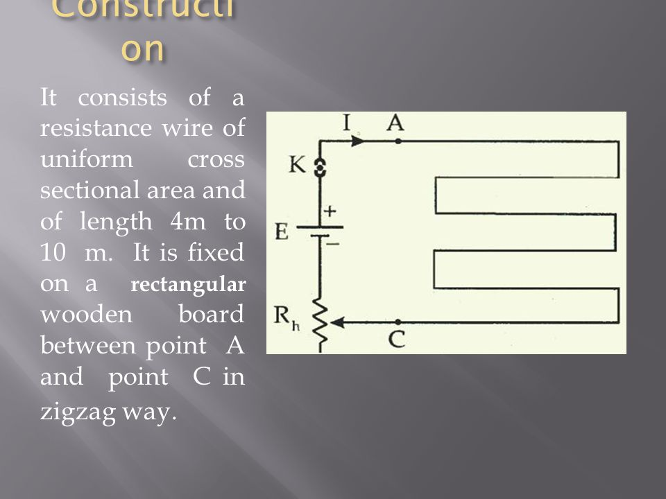 Constructi on It consists of a resistance wire of uniform cross sectional area and of length 4m to 10 m. It is fixed on a rectangular wooden board bet