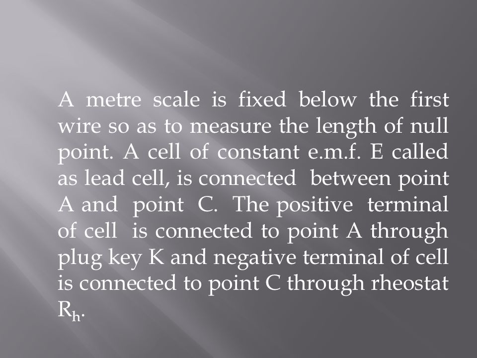 A metre scale is fixed below the first wire so as to measure the length of null point. A cell of constant e.m.f. E called as lead cell, is connected b