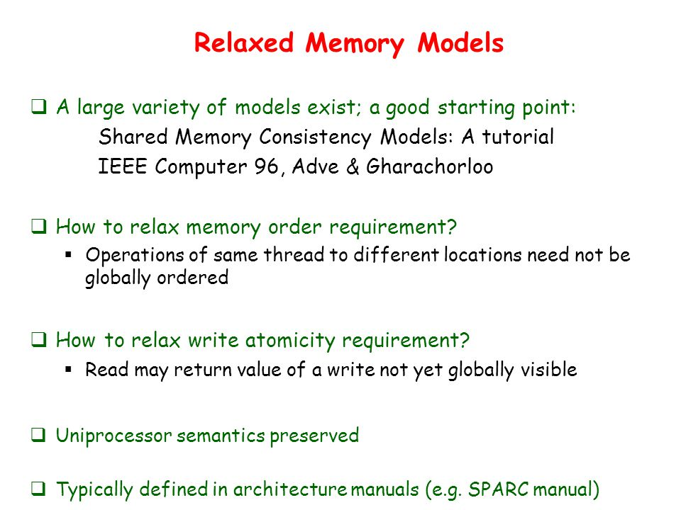 Relaxed Memory Models  A large variety of models exist; a good starting point: Shared Memory Consistency Models: A tutorial IEEE Computer 96, Adve & Gharachorloo  How to relax memory order requirement.