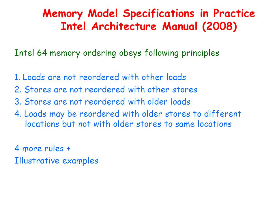 Memory Model Specifications in Practice Intel Architecture Manual (2008) Intel 64 memory ordering obeys following principles 1.