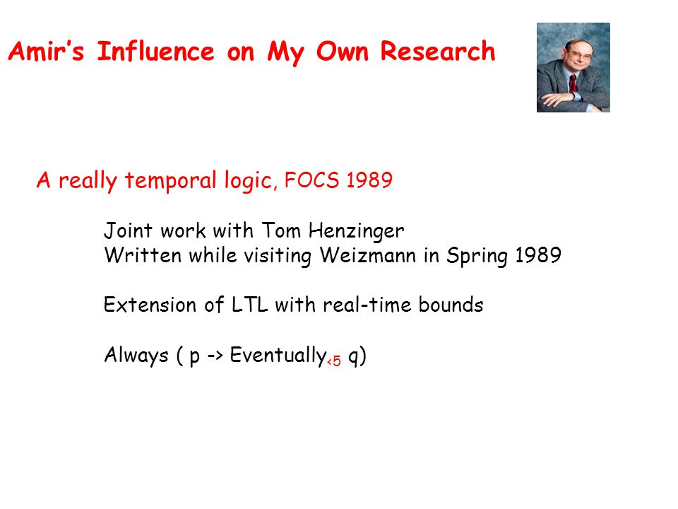 Amir's Influence on My Own Research A really temporal logic, FOCS 1989 Joint work with Tom Henzinger Written while visiting Weizmann in Spring 1989 Extension of LTL with real-time bounds Always ( p -> Eventually <5 q)