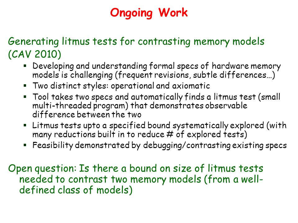 Ongoing Work Generating litmus tests for contrasting memory models (CAV 2010)  Developing and understanding formal specs of hardware memory models is challenging (frequent revisions, subtle differences…)  Two distinct styles: operational and axiomatic  Tool takes two specs and automatically finds a litmus test (small multi-threaded program) that demonstrates observable difference between the two  Litmus tests upto a specified bound systematically explored (with many reductions built in to reduce # of explored tests)  Feasibility demonstrated by debugging/contrasting existing specs Open question: Is there a bound on size of litmus tests needed to contrast two memory models (from a well- defined class of models)