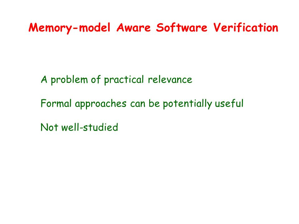 Memory-model Aware Software Verification A problem of practical relevance Formal approaches can be potentially useful Not well-studied