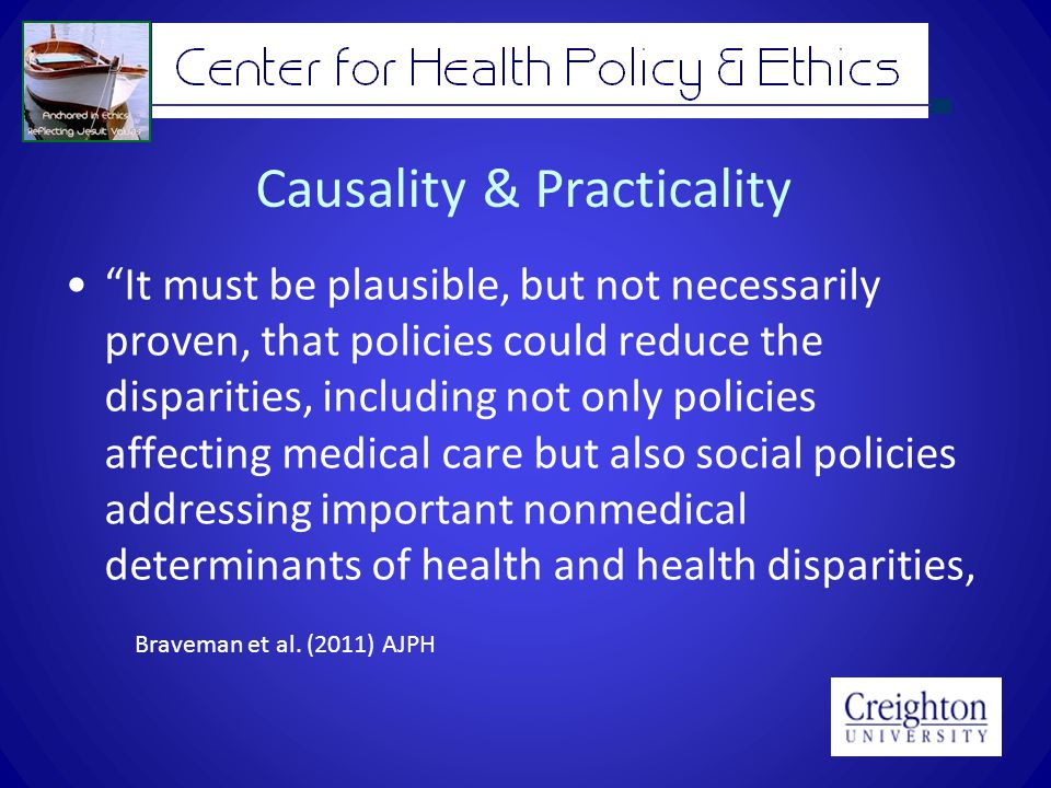 Causality & Practicality It must be plausible, but not necessarily proven, that policies could reduce the disparities, including not only policies affecting medical care but also social policies addressing important nonmedical determinants of health and health disparities, Braveman et al.