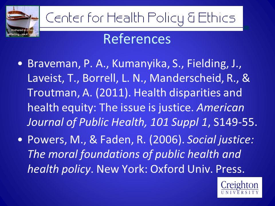 References Braveman, P. A., Kumanyika, S., Fielding, J., Laveist, T., Borrell, L. N., Manderscheid, R., & Troutman, A. (2011). Health disparities and
