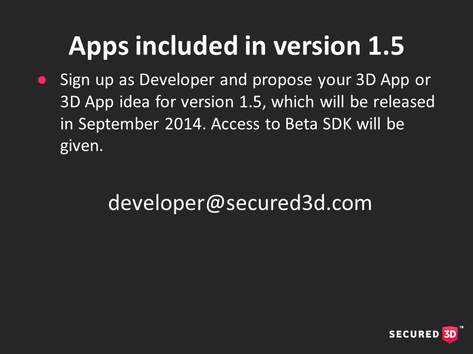 ●Sign up as Developer and propose your 3D App or 3D App idea for version 1.5, which will be released in September 2014. Access to Beta SDK will be giv