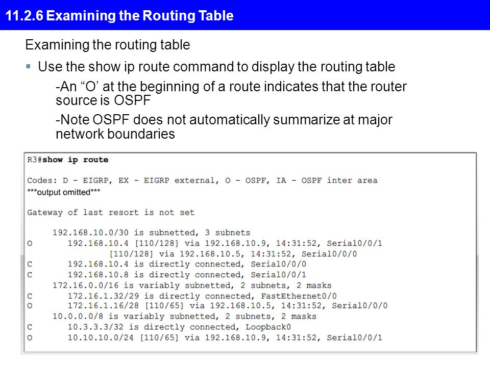 11.2.6 Examining the Routing Table Examining the routing table  Use the show ip route command to display the routing table -An O' at the beginning of a route indicates that the router source is OSPF -Note OSPF does not automatically summarize at major network boundaries