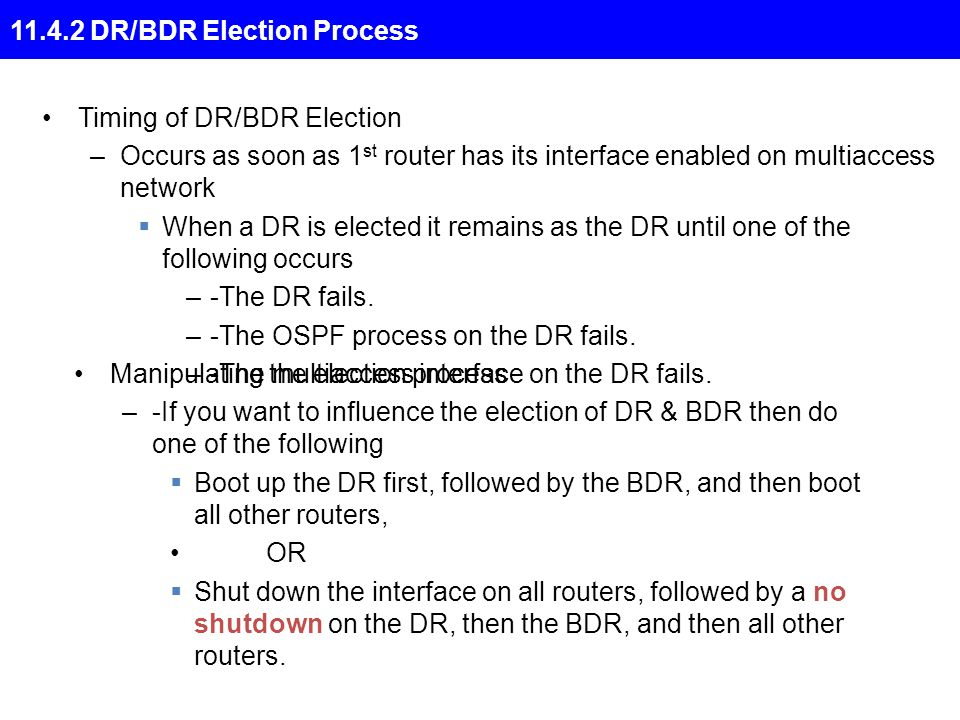 Timing of DR/BDR Election –Occurs as soon as 1 st router has its interface enabled on multiaccess network  When a DR is elected it remains as the DR until one of the following occurs –-The DR fails.