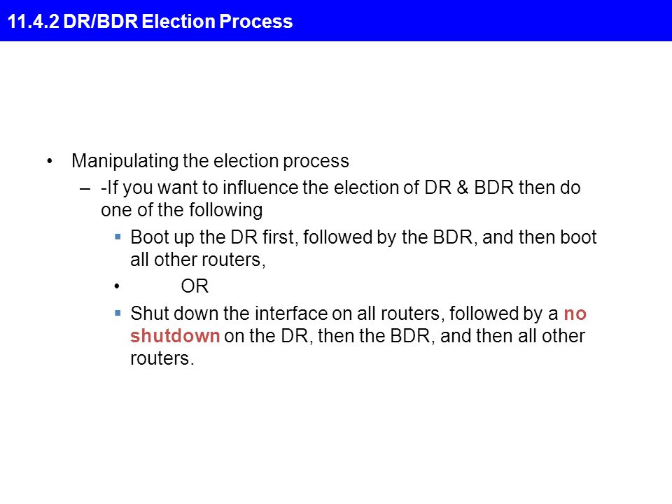 11.4.2 DR/BDR Election Process Manipulating the election process –-If you want to influence the election of DR & BDR then do one of the following  Boot up the DR first, followed by the BDR, and then boot all other routers, OR  Shut down the interface on all routers, followed by a no shutdown on the DR, then the BDR, and then all other routers.