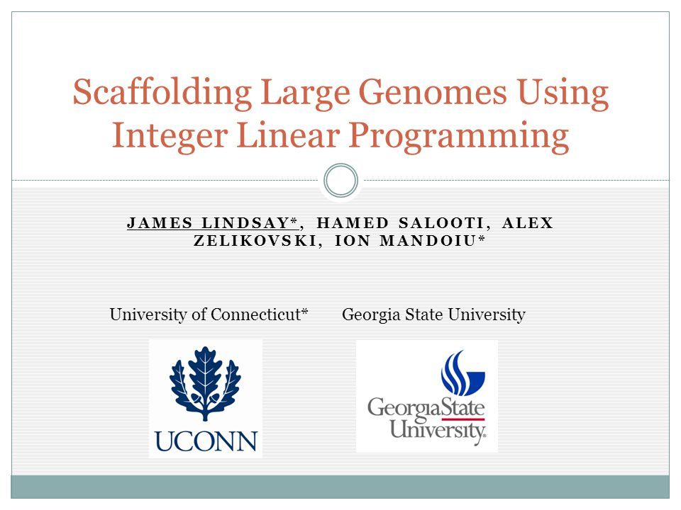 JAMES LINDSAY*, HAMED SALOOTI, ALEX ZELIKOVSKI, ION MANDOIU* Scaffolding Large Genomes Using Integer Linear Programming University of Connecticut*Georgia State University