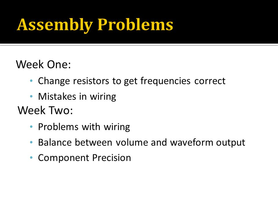 Week One: Change resistors to get frequencies correct Mistakes in wiring Week Two: Problems with wiring Balance between volume and waveform output Com