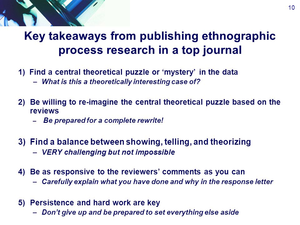 Key takeaways from publishing ethnographic process research in a top journal 1)Find a central theoretical puzzle or 'mystery' in the data –What is this a theoretically interesting case of.