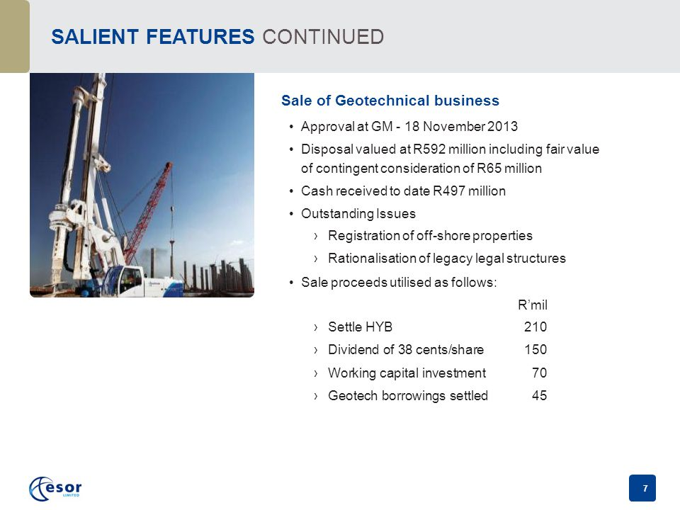 7 SALIENT FEATURES CONTINUED Sale of Geotechnical business Approval at GM - 18 November 2013 Disposal valued at R592 million including fair value of contingent consideration of R65 million Cash received to date R497 million Outstanding Issues ›Registration of off-shore properties ›Rationalisation of legacy legal structures Sale proceeds utilised as follows: R'mil ›Settle HYB210 ›Dividend of 38 cents/share150 ›Working capital investment70 ›Geotech borrowings settled45