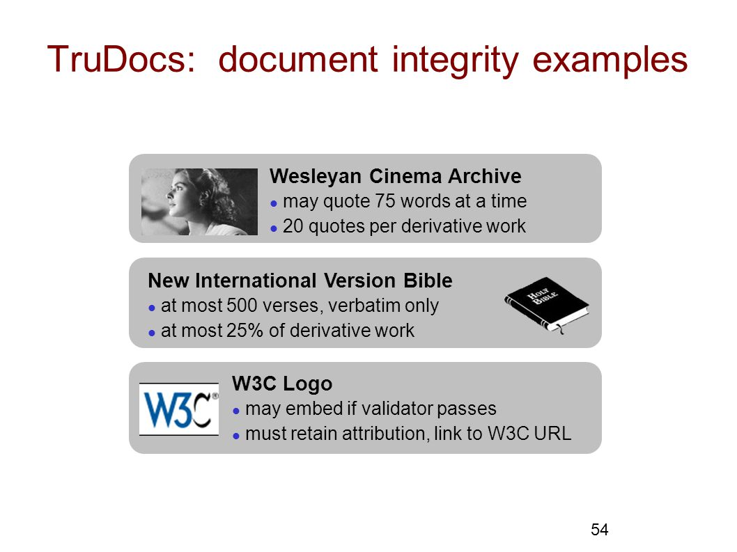 54 TruDocs: document integrity examples Wesleyan Cinema Archive l may quote 75 words at a time l 20 quotes per derivative work New International Version Bible l at most 500 verses, verbatim only l at most 25% of derivative work W3C Logo l may embed if validator passes l must retain attribution, link to W3C URL