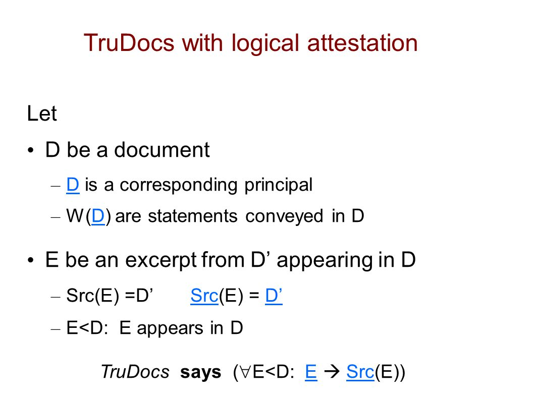 TruDocs with logical attestation Let D be a document – D is a corresponding principal – W(D) are statements conveyed in D E be an excerpt from D' appearing in D – Src(E) =D' Src(E) = D' – E<D: E appears in D TruDocs says (  E<D: E  Src(E))
