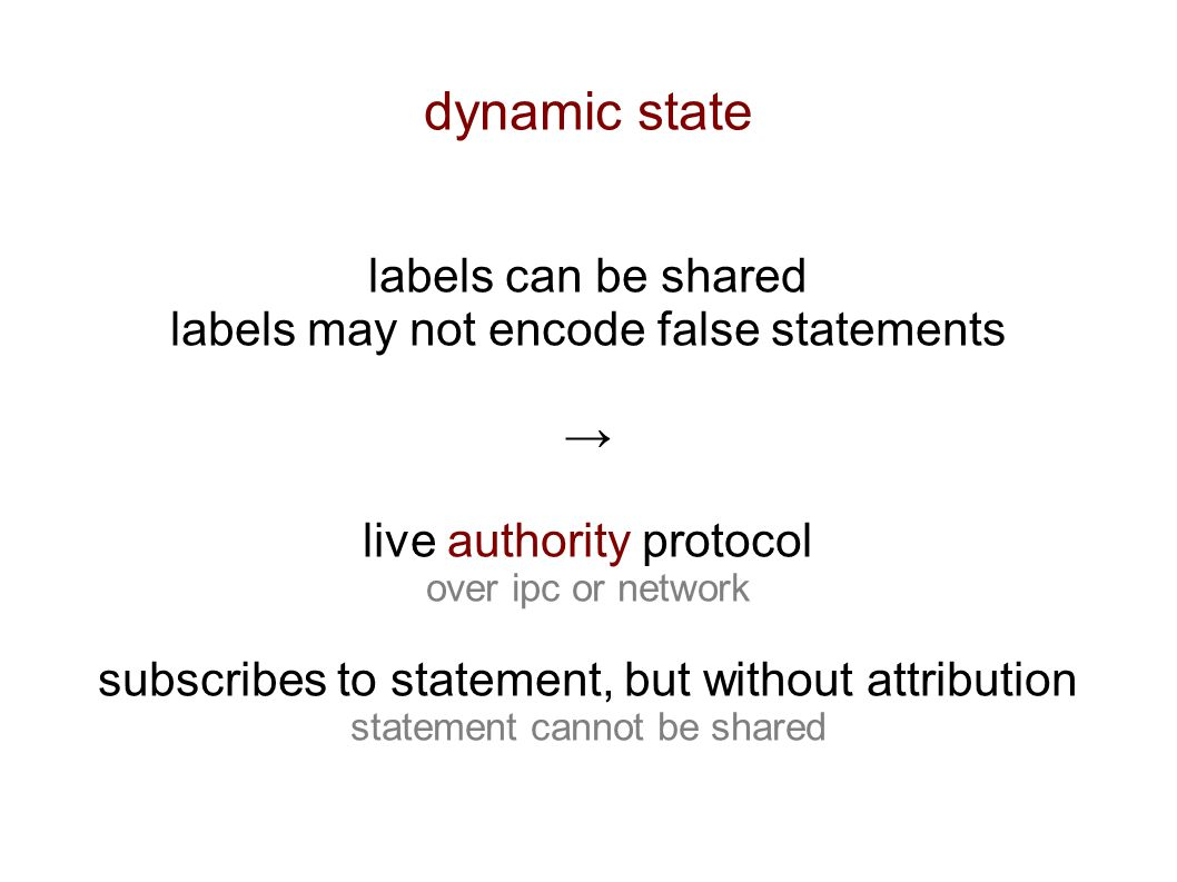 dynamic state labels can be shared labels may not encode false statements → live authority protocol over ipc or network subscribes to statement, but without attribution statement cannot be shared