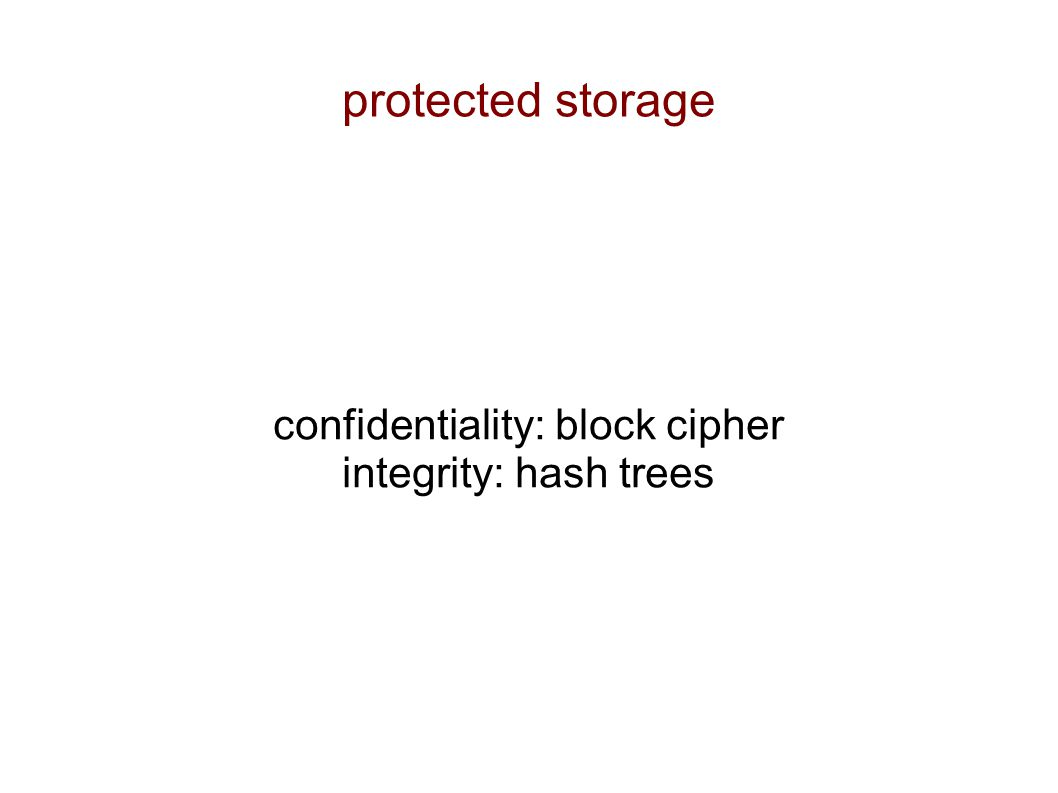 protected storage confidentiality: block cipher integrity: hash trees
