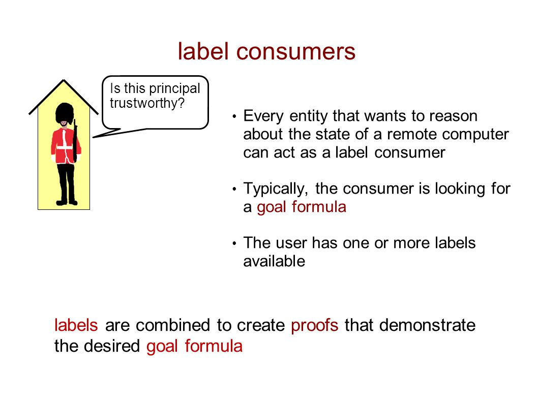 label consumers Every entity that wants to reason about the state of a remote computer can act as a label consumer Typically, the consumer is looking for a goal formula The user has one or more labels available Is this principal trustworthy.