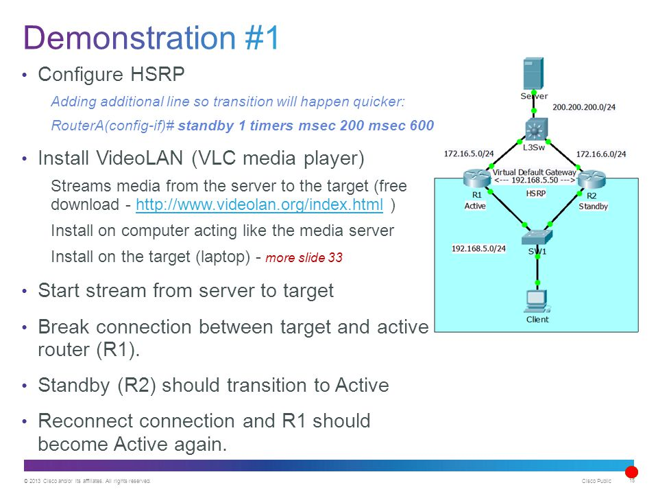 © 2013 Cisco and/or its affiliates. All rights reserved. Cisco Public 15 Configure HSRP Adding additional line so transition will happen quicker: Rout