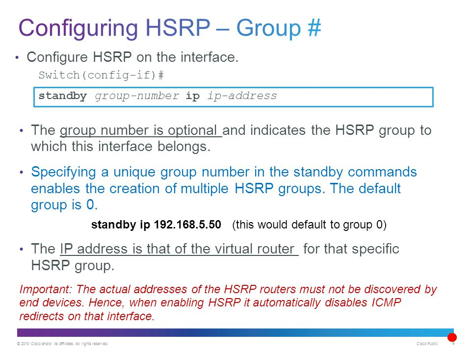© 2013 Cisco and/or its affiliates. All rights reserved. Cisco Public 9 Configure HSRP on the interface. Switch(config-if)# standby group-number ip ip