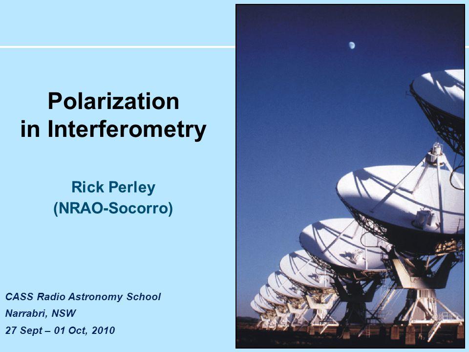 CASS Radio Astronomy School Narrabri, NSW 27 Sept – 01 Oct, 2010 Polarization in Interferometry Rick Perley (NRAO-Socorro)
