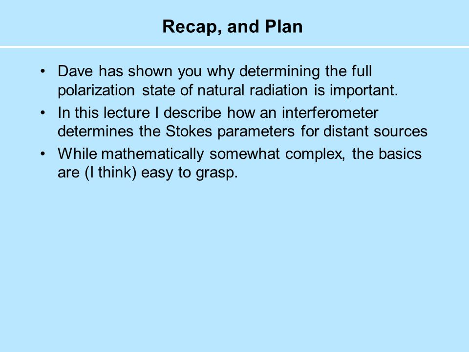 Recap, and Plan Dave has shown you why determining the full polarization state of natural radiation is important.