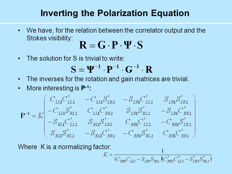 Inverting the Polarization Equation We have, for the relation between the correlator output and the Stokes visibility: The solution for S is trivial to write: The inverses for the rotation and gain matrices are trivial.