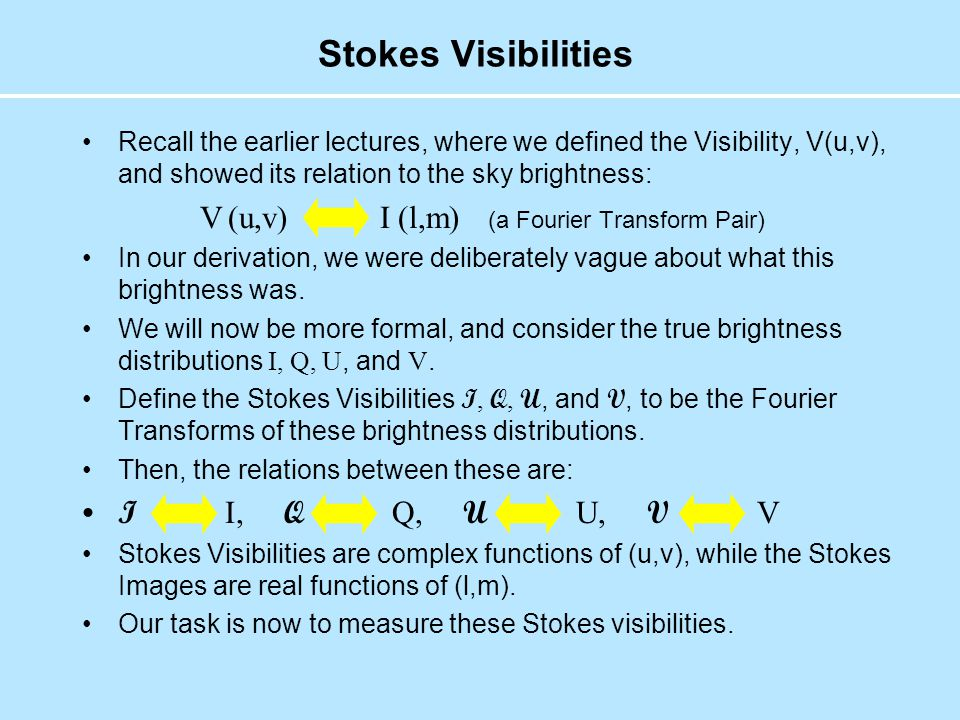 Stokes Visibilities Recall the earlier lectures, where we defined the Visibility, V(u,v), and showed its relation to the sky brightness: V (u,v) I (l,m) (a Fourier Transform Pair) In our derivation, we were deliberately vague about what this brightness was.