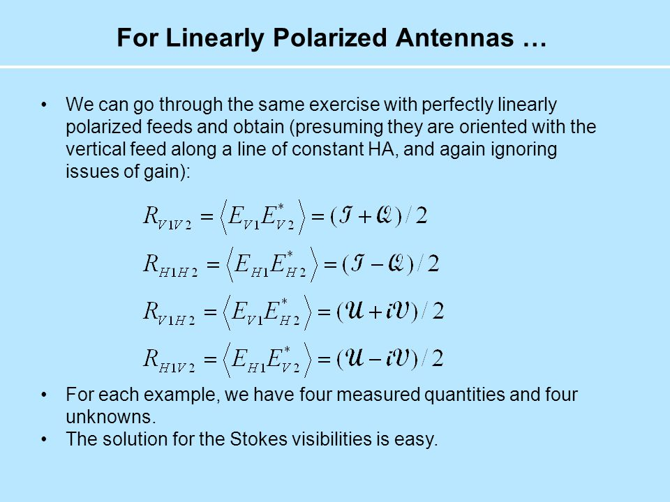 Stokes' Visibilities for Pure Linear Again, the solution in straightforwards: We wish life were only so simple … We have ignored two realities of life in polarimetry: Antennas rotate on the sky (commonly), and Antennas are not perfectly polarized.