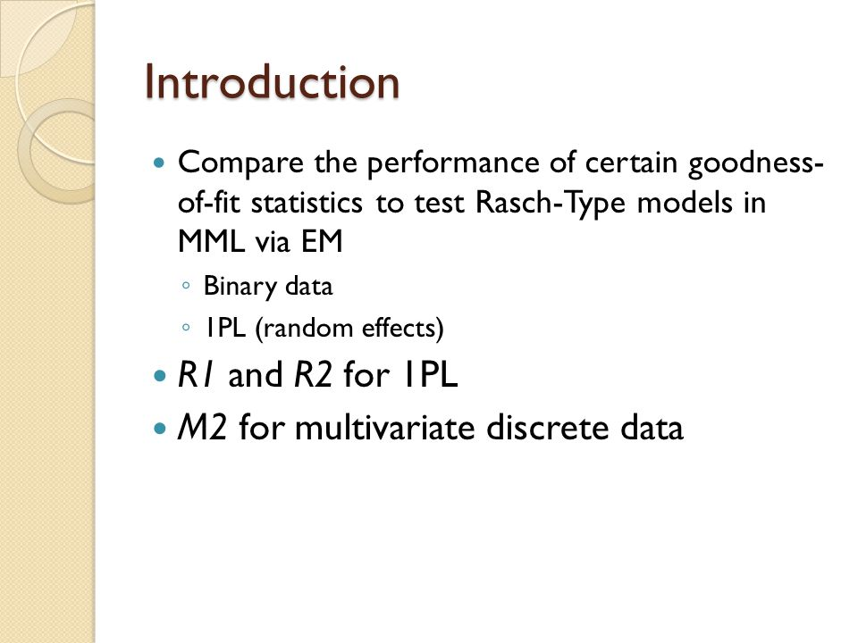 Introduction Compare the performance of certain goodness- of-fit statistics to test Rasch-Type models in MML via EM ◦ Binary data ◦ 1PL (random effect
