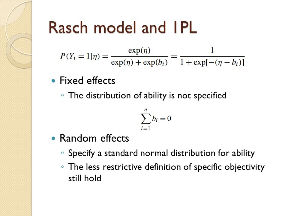 Rasch model and 1PL Fixed effects ◦ The distribution of ability is not specified Random effects ◦ Specify a standard normal distribution for ability ◦