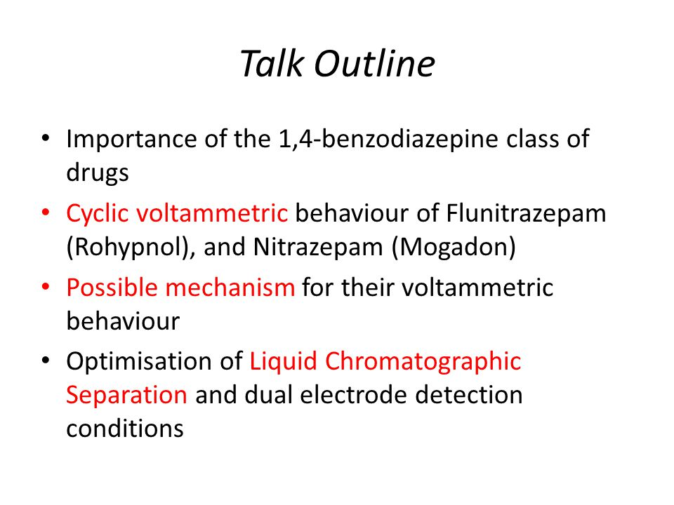 Talk Outline Importance of the 1,4-benzodiazepine class of drugs Cyclic voltammetric behaviour of Flunitrazepam (Rohypnol), and Nitrazepam (Mogadon) Possible mechanism for their voltammetric behaviour Optimisation of Liquid Chromatographic Separation and dual electrode detection conditions