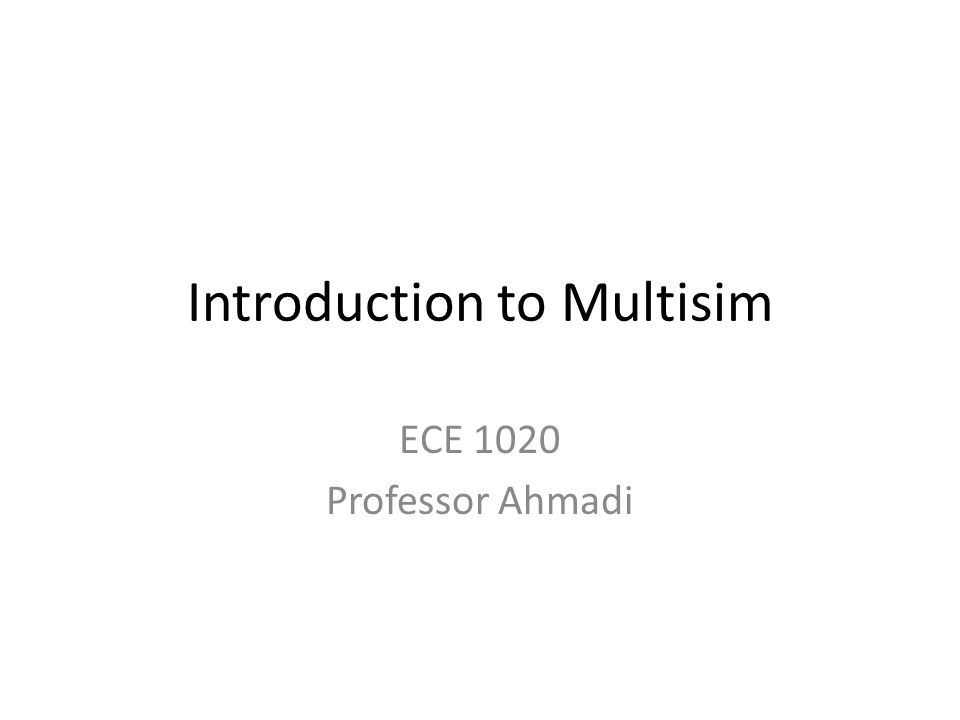 Introduction to Multisim ECE 1020 Professor Ahmadi