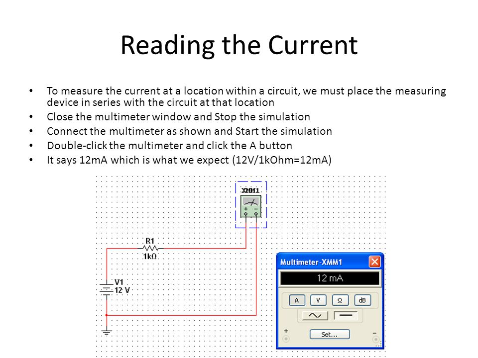 Reading the Current To measure the current at a location within a circuit, we must place the measuring device in series with the circuit at that location Close the multimeter window and Stop the simulation Connect the multimeter as shown and Start the simulation Double-click the multimeter and click the A button It says 12mA which is what we expect (12V/1kOhm=12mA)