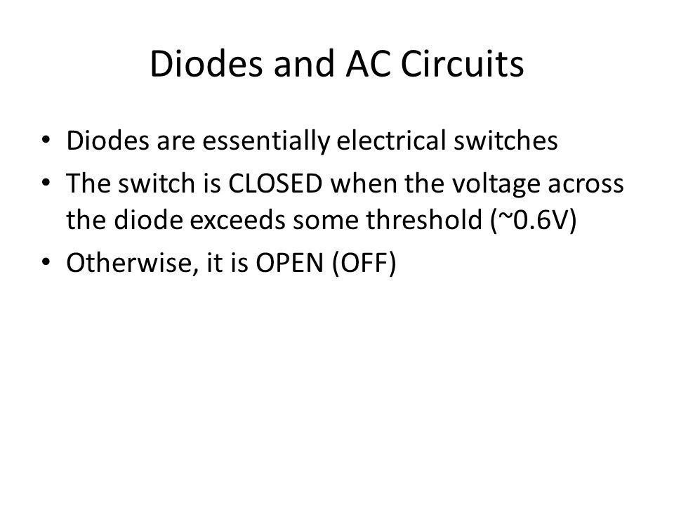 Diodes and AC Circuits Diodes are essentially electrical switches The switch is CLOSED when the voltage across the diode exceeds some threshold (~0.6V) Otherwise, it is OPEN (OFF)