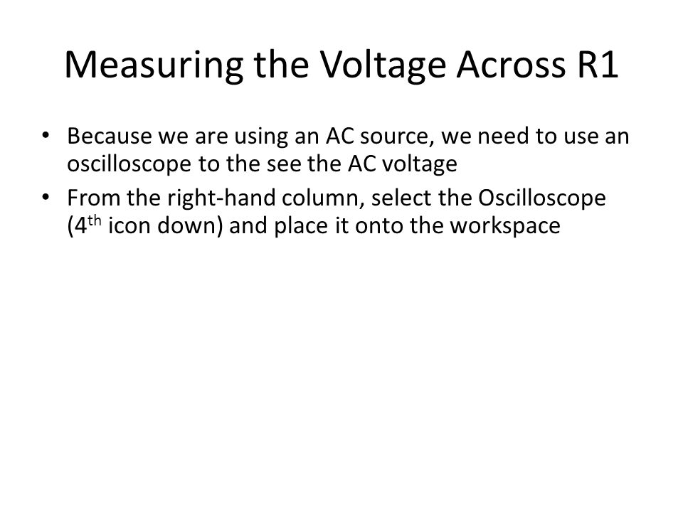 Measuring the Voltage Across R1 Because we are using an AC source, we need to use an oscilloscope to the see the AC voltage From the right-hand column, select the Oscilloscope (4 th icon down) and place it onto the workspace